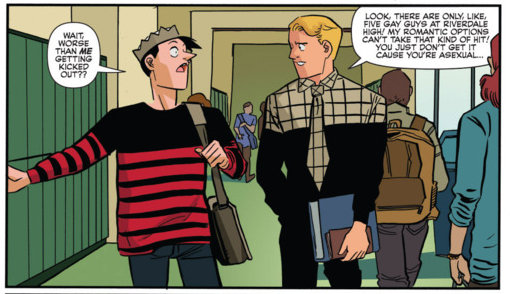 Jughead: Worse than me getting kicked out? / Other Character: Look, there are only, like, five gay guys at Rivendale High! My romantic options can't take that kind of hit! You just don't get it cause you're asexual...